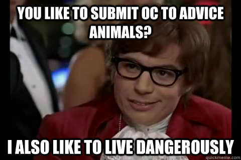 You like to submit OC to Advice Animals? i also like to live dangerously - You like to submit OC to Advice Animals? i also like to live dangerously  Dangerously - Austin Powers