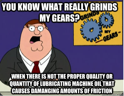 you know what really grinds my gears? When there is not the proper quality or quantity of lubricating machine oil that causes damanging amounts of friction - you know what really grinds my gears? When there is not the proper quality or quantity of lubricating machine oil that causes damanging amounts of friction  Family Guy Grinds My Gears