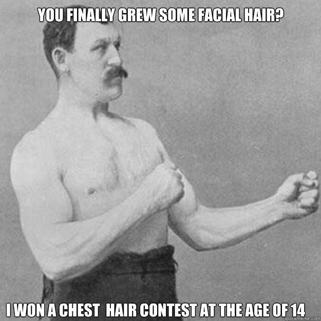 You finally grew some facial hair?  I won a chest  hair contest at the age of 14 - You finally grew some facial hair?  I won a chest  hair contest at the age of 14  Misc