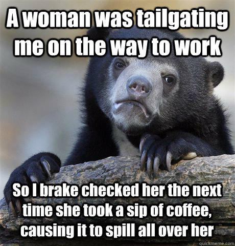 A woman was tailgating me on the way to work So I brake checked her the next time she took a sip of coffee, causing it to spill all over her - A woman was tailgating me on the way to work So I brake checked her the next time she took a sip of coffee, causing it to spill all over her  Confession Bear