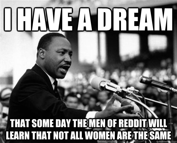 i have a dream that some day the men of reddit will learn that not all women are the same