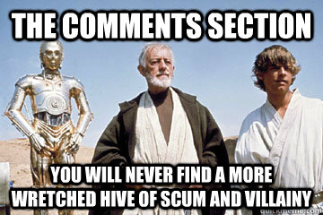 The Comments section You will never find a more wretched hive of scum and villainy - The Comments section You will never find a more wretched hive of scum and villainy  Misc
