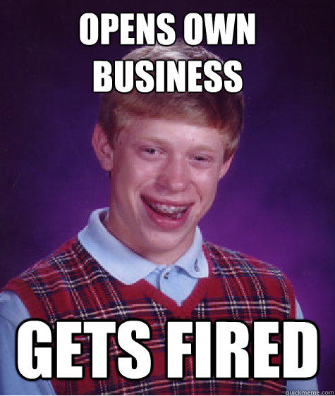 Opens Own Business Gets Fired - Opens Own Business Gets Fired  Bad Luck Brian