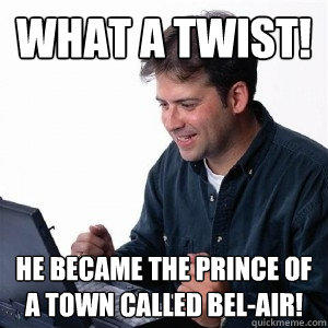 What a twist! he became the prince of a town called Bel-air!  Lonely Computer Guy