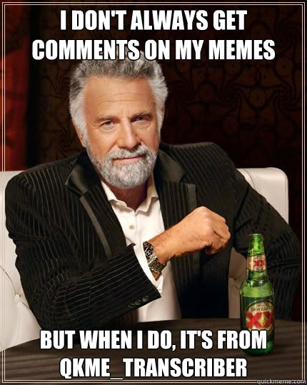 I don't always get comments on my memes but when i do, it's from qkme_transcriber - I don't always get comments on my memes but when i do, it's from qkme_transcriber  Most Interesting Man
