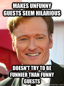 makes unfunny guests seem hilarious doesn't try to be funnier than funny guests - makes unfunny guests seem hilarious doesn't try to be funnier than funny guests  Good Guy Conan