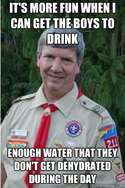 It's more fun when I can get the boys to drink enough water that they don't get dehydrated during the day - It's more fun when I can get the boys to drink enough water that they don't get dehydrated during the day  Harmless Scout Leader