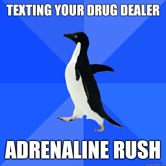 Texting your drug dealer  Adrenaline rush - Texting your drug dealer  Adrenaline rush  Socially Awkward Penguin