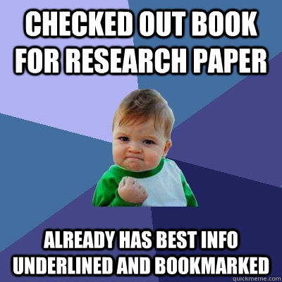 Checked out book for research paper Already has best info underlined and bookmarked - Checked out book for research paper Already has best info underlined and bookmarked  Success Kid