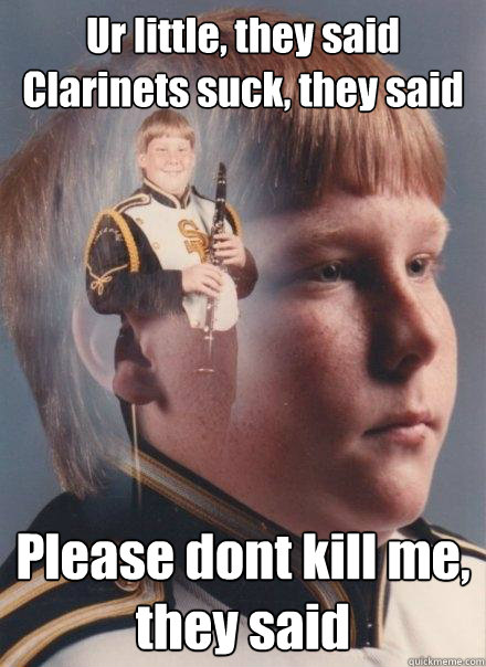 Ur little, they said Clarinets suck, they said Please dont kill me, they said