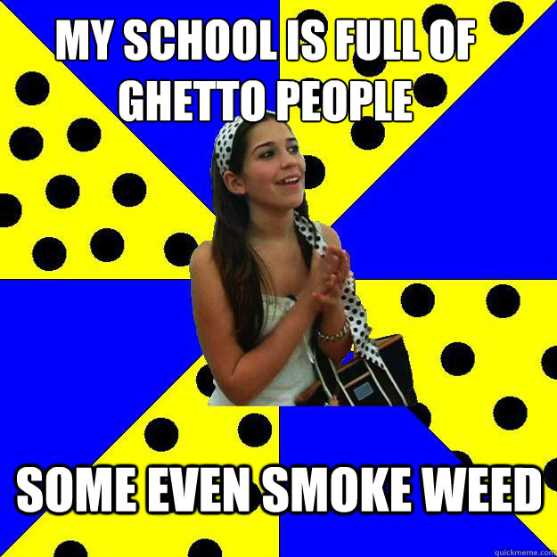 my school is full of ghetto people some even smoke weed - my school is full of ghetto people some even smoke weed  Sheltered Suburban Kid