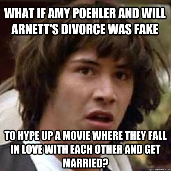 What if Amy Poehler and Will Arnett's divorce was fake to hype up a movie where they fall in love with each other and get married? - What if Amy Poehler and Will Arnett's divorce was fake to hype up a movie where they fall in love with each other and get married?  conspiracy keanu
