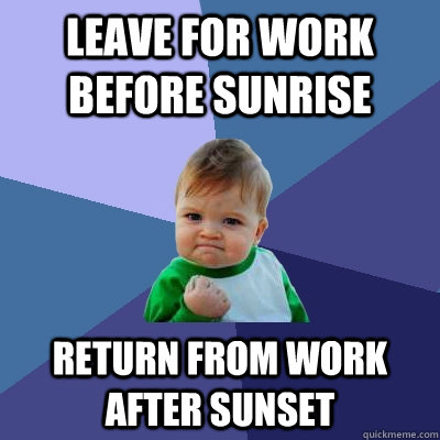 Leave for work before sunrise Return from work after sunset - Leave for work before sunrise Return from work after sunset  Success Kid