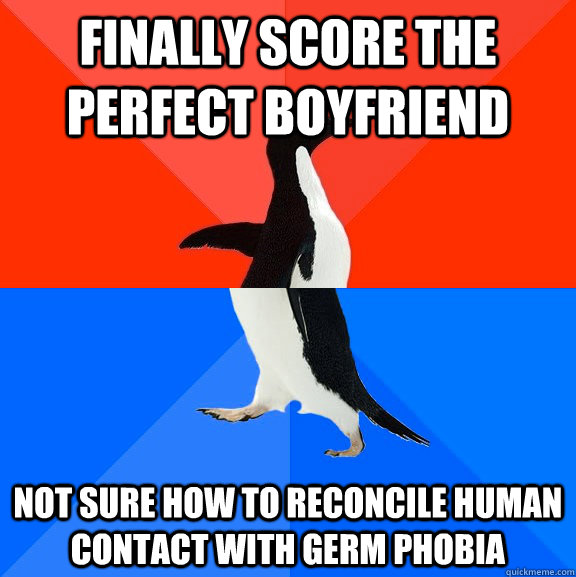 finally score the perfect boyfriend not sure how to reconcile human contact with germ phobia - finally score the perfect boyfriend not sure how to reconcile human contact with germ phobia  Socially Awesome Awkward Penguin