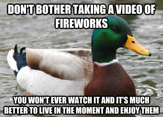 Don't bother taking a video of fireworks  You won't ever watch it and it's much better to live in the moment and enjoy them   - Don't bother taking a video of fireworks  You won't ever watch it and it's much better to live in the moment and enjoy them    Actual Advice Mallard