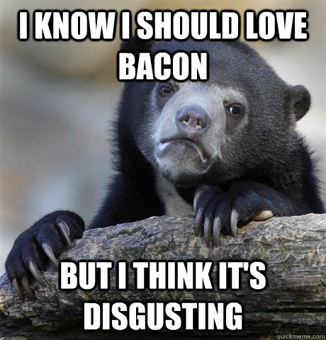 I know I should love bacon But I think it's disgusting - I know I should love bacon But I think it's disgusting  Confession Bear