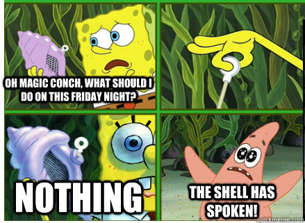 Oh Magic Conch, what should I do on this Friday night? NOTHING The SHELL HAS SPOKEN!