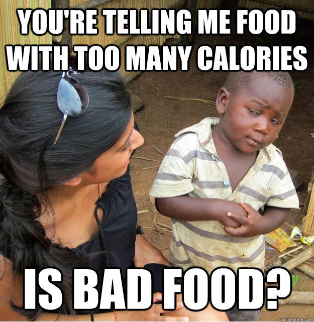 You're telling me food with too many calories is bad food? - You're telling me food with too many calories is bad food?  Skeptical Third World Kid