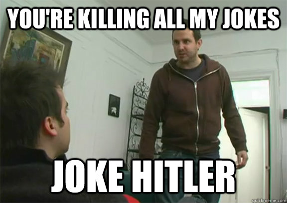 You Re Killing All My Jokes Joke Hitler Joke Hitler Quickmeme