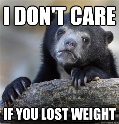 I don't care if you lost weight - I don't care if you lost weight  Confession Bear
