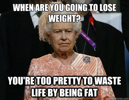 When are you going to lose weight? you're too pretty to waste life by being fat
