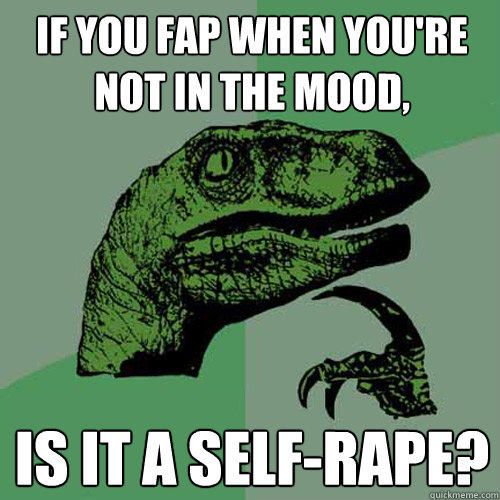 If you fap when you're not in the mood, Is it a self-rape? - If you fap when you're not in the mood, Is it a self-rape?  Philosoraptor
