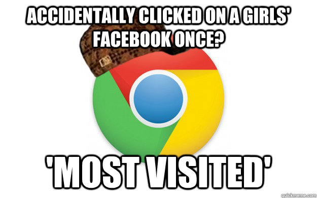 accidentally clicked on a girls' facebook once? 'most visited'  Scumbag Chrome
