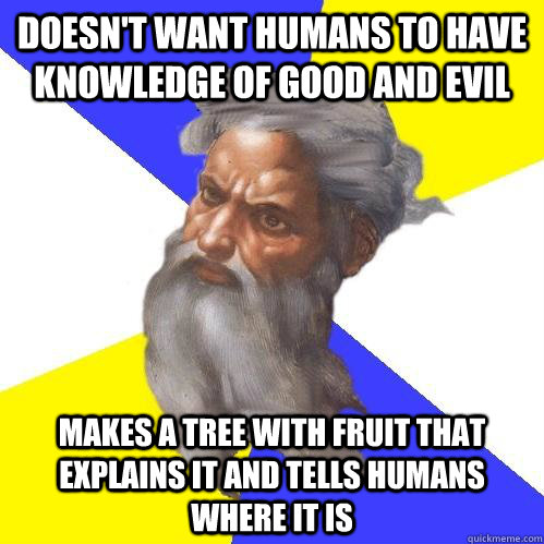 Doesn't want humans to have knowledge of good and evil makes a tree with fruit that explains it and tells humans where it is - Doesn't want humans to have knowledge of good and evil makes a tree with fruit that explains it and tells humans where it is  Advice God