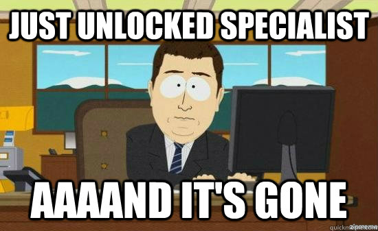 Just unlocked Specialist AAAAND IT'S GONE - Just unlocked Specialist AAAAND IT'S GONE  aaaand its gone
