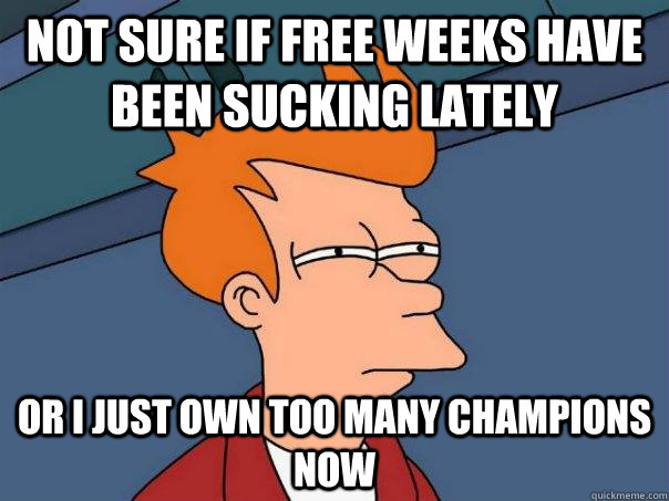 Not sure if free weeks have been sucking lately Or I just own too many champions now - Not sure if free weeks have been sucking lately Or I just own too many champions now  Futurama Fry