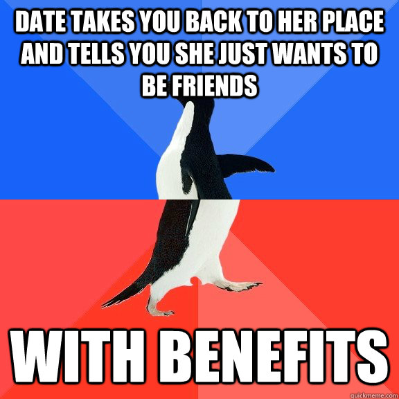 date takes you back to her place and tells you she just wants to be friends WITH BENEFITS - date takes you back to her place and tells you she just wants to be friends WITH BENEFITS  Socially Awkward Awesome Penguin