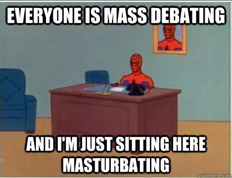 Everyone is mass debating And I'm just sitting here masturbating
