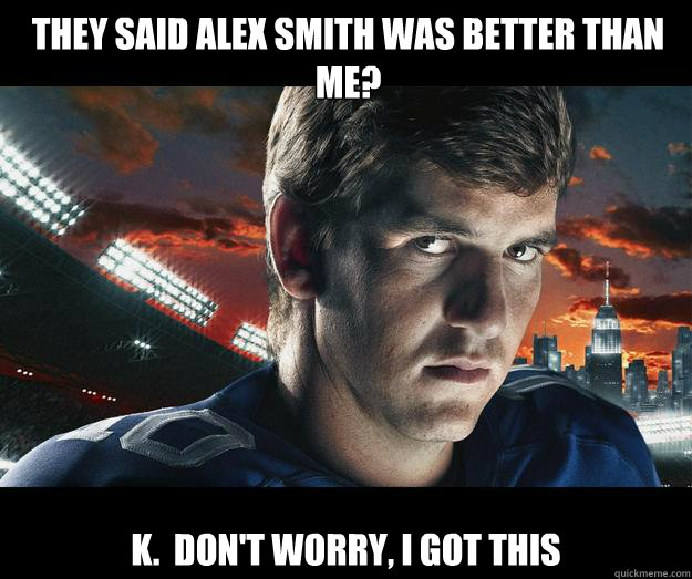 They said Alex Smith was better than me? k.  Don't worry, I got this - They said Alex Smith was better than me? k.  Don't worry, I got this  Eli Manning