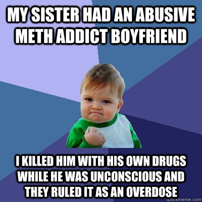 My sister had an abusive meth addict boyfriend I killed him with his own drugs while he was unconscious and they ruled it as an overdose - My sister had an abusive meth addict boyfriend I killed him with his own drugs while he was unconscious and they ruled it as an overdose  Success Kid