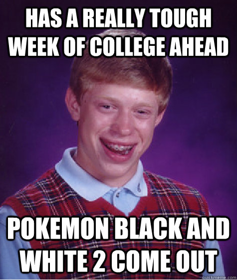 Has a really tough week of college ahead Pokemon Black and White 2 come out - Has a really tough week of college ahead Pokemon Black and White 2 come out  Bad Luck Brian