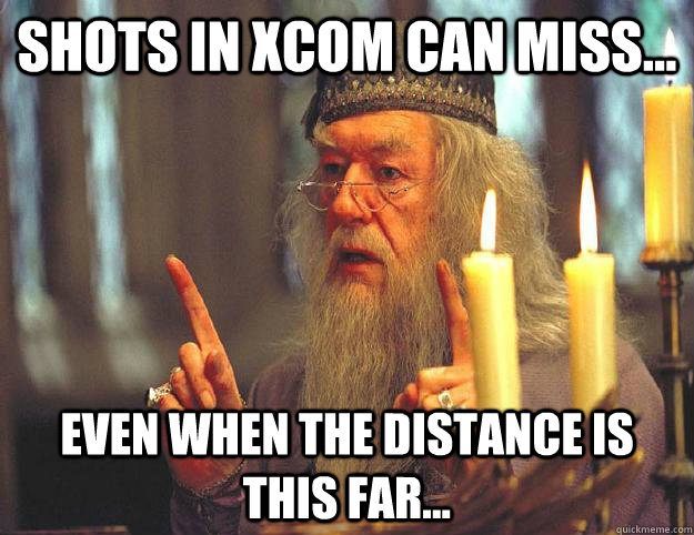 shots in xcom can miss... even when the distance is this far...  Scumbag Dumbledore