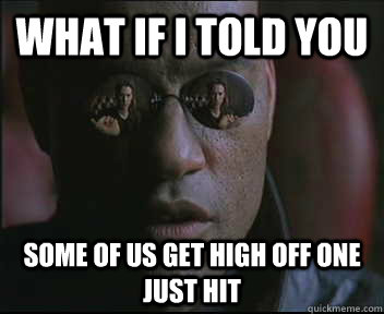What if I told you some of us get high off one just hit - What if I told you some of us get high off one just hit  Morpheus SC