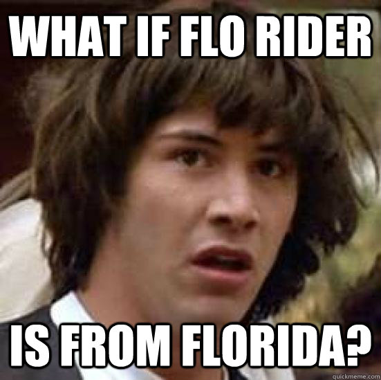 what if flo rider is from florida?  conspiracy keanu