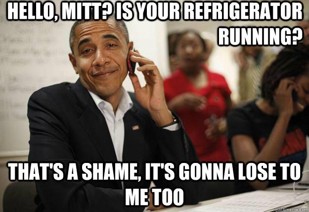Hello, Mitt? Is your refrigerator running? That's a shame, it's gonna lose to me too