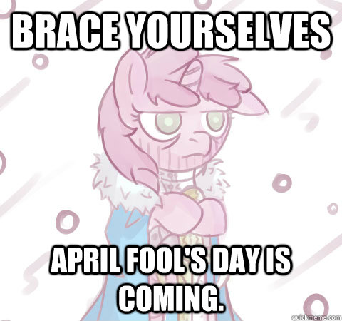 Brace yourselves april fool's day is coming.