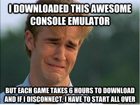 i downloaded this awesome console emulator but each game takes 6 hours to download and if i disconnect, i have to start all over - i downloaded this awesome console emulator but each game takes 6 hours to download and if i disconnect, i have to start all over  1990s Problems