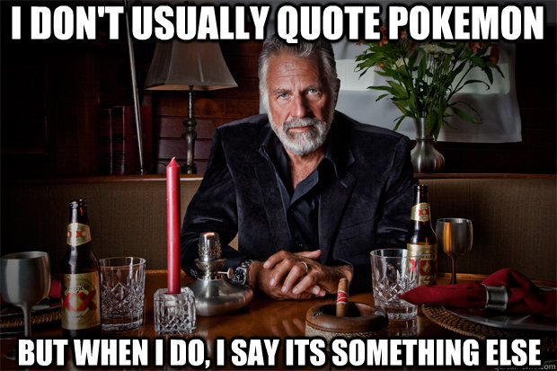 I don't usually quote pokemon but when i do, i say its something else