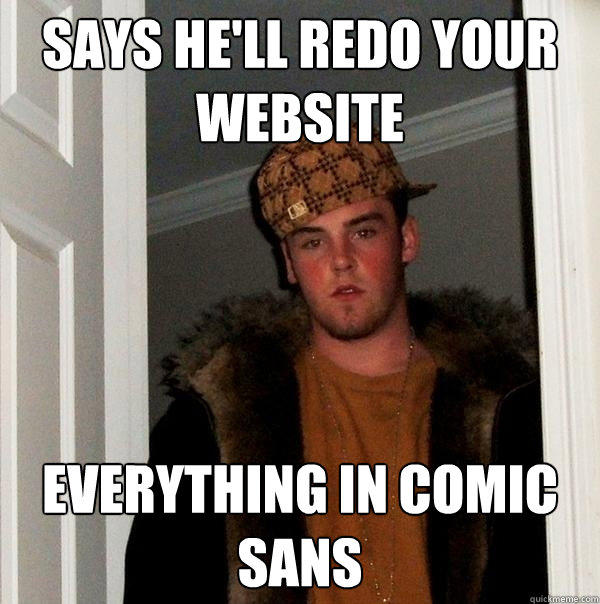 says he'll redo your website everything in comic sans - says he'll redo your website everything in comic sans  Scumbag Steve
