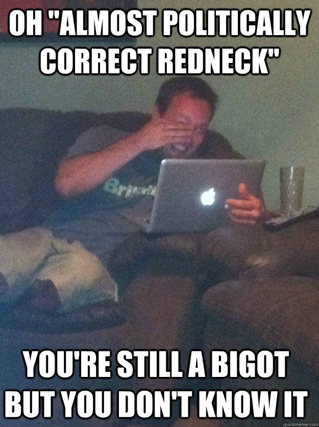 "oh ""almost politically correct redneck"" you're still a ..."