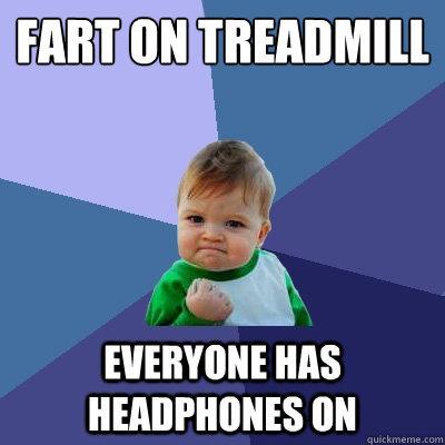 Fart on treadmill everyone has headphones on - Fart on treadmill everyone has headphones on  Success Kid
