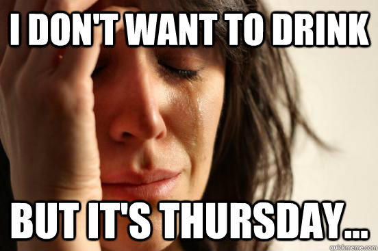 i don't want to drink but it's thursday... - i don't want to drink but it's thursday...  First World Problems