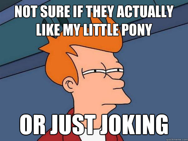 not sure if they actually like my little pony or just joking - not sure if they actually like my little pony or just joking  Futurama Fry