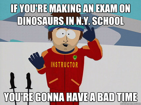 If you're making an exam on dinosaurs in N.Y. school you're gonna have a bad time - If you're making an exam on dinosaurs in N.Y. school you're gonna have a bad time  Youre gonna have a bad time
