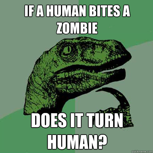 If a human bites a zombie does it turn human?  Philosoraptor