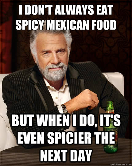I don't always eat spicy mexican food But when i do, it's even spicier the next day - I don't always eat spicy mexican food But when i do, it's even spicier the next day  The Most Interesting Man In The World